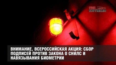 Внимание, всероссийская акция: сбор подпсеий против закона о СНИЛС и навязывания биометрии